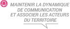 MAINTENIR LA DYNAMIQUE DE COMMUNICATION ET ASSOCIER LES ACTEURS DU TERRITOIRE